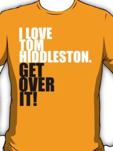 I love Tom Hiddleston. Get over it! T-Shirt