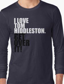 I love Tom Hiddleston. Get over it! Long Sleeve T-Shirt