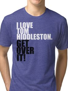 I love Tom Hiddleston. Get over it! Tri-blend T-Shirt