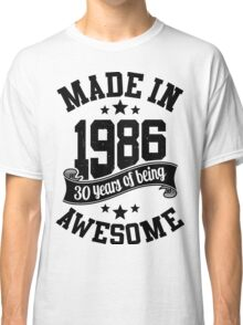 Made in 1986 , 30 Years of Being Awesome 2016 Birthday T Shirts , Mugs , Hoodies , Gifts and more Classic T-Shirt