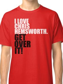 I love Chris Hemsworth. Get over it! Classic T-Shirt
