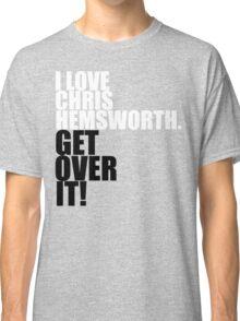 I love Chris Hemsworth. Get over it! Classic T-Shirt