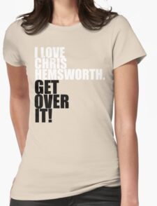 I love Chris Hemsworth. Get over it! Womens Fitted T-Shirt