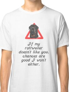 If My Rottweiler Does Not Like You Chances Are I Won't Either Classic T-Shirt