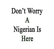 Don't Worry A Nigerian Is Here Photographic Print