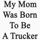 My Mom Was Born To Be A Trucker by supernova23