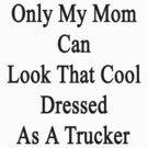 Only My Mom Can Look That Cool Dressed As A Trucker by supernova23