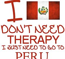I Don't Need Therapy, I Just Need To Go To Peru T Shirt by zandosfactry