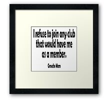 MARX, Groucho, I refuse to join any club that would have me as a member. Framed Print