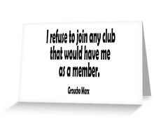 MARX, Groucho, I refuse to join any club that would have me as a member. Greeting Card