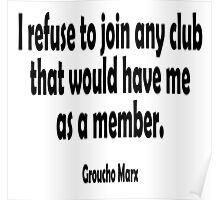 MARX, Groucho, I refuse to join any club that would have me as a member. Poster