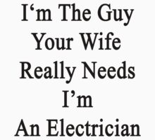 I'm The Guy Your Wife Really Needs I'm An Electrician by supernova23