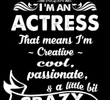 I'M AN ACTRESS THAT MEANS I'M CREATIVE COOL, PASSIONATE, & A LITTLE BIT CRAZY by cutetees