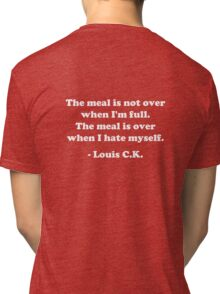 """Louis CK """"The meal is not over when I'm full. The meal is over when I hate myself."""" Tri-blend T-Shirt"""
