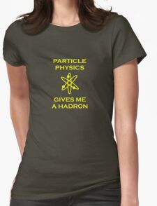 Particle Physics Gives Me a Hadron! Womens Fitted T-Shirt