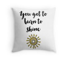 You got to burn to shine Quote Throw Pillow