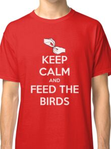 Keep Calm and Feed the Birds Classic T-Shirt