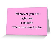 Wherever you are  right now  is exactly  where you need to be Greeting Card