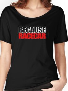 Because Racecar Women's Relaxed Fit T-Shirt