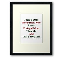 There's Only One Person Who Loves Portugal More Than Me And That's My Mom  Framed Print