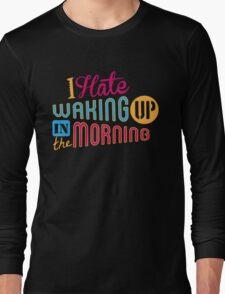 I Hate Waking Up  Long Sleeve T-Shirt