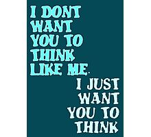 I Don't Want You To Think Like Me I Just Want You To Think Photographic Print