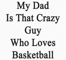 My Dad Is That Crazy Guy Who Loves Basketball by supernova23