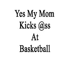 Yes My Mom Kicks Ass At Basketball Photographic Print