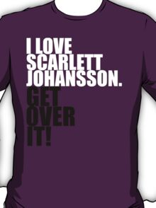 I love Scarlett Johansson. Get over it! T-Shirt
