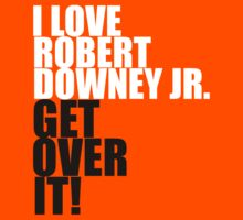 I love Robert Downey Jr. Get over it! T-Shirt