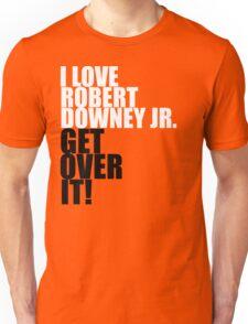 I love Robert Downey Jr. Get over it! Unisex T-Shirt