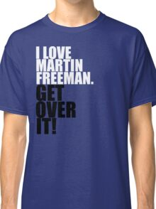 I love Martin Freeman. Get over it! Classic T-Shirt