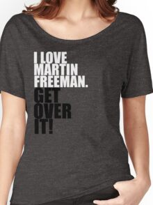 I love Martin Freeman. Get over it! Women's Relaxed Fit T-Shirt