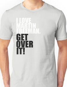 I love Martin Freeman. Get over it! Unisex T-Shirt