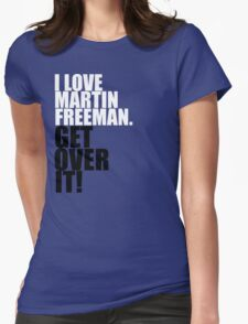 I love Martin Freeman. Get over it! Womens Fitted T-Shirt