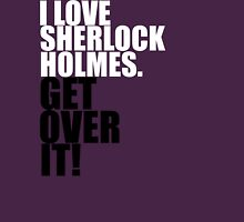 I love Sherlock Holmes. Get over it! Unisex T-Shirt