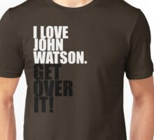 I love John Watson. Get over it! Unisex T-Shirt