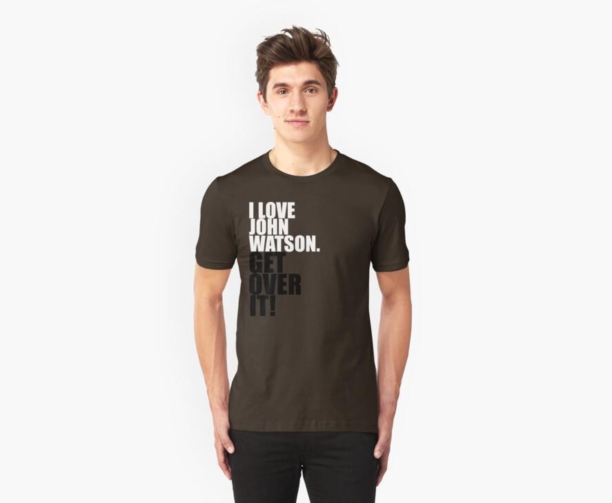 I love John Watson. Get over it! by gloriouspurpose