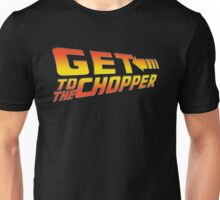 GET TO THE CHOPPER!! Unisex T-Shirt