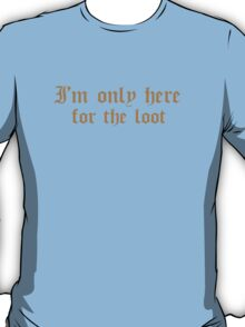 I'm only here for the loot T-Shirt