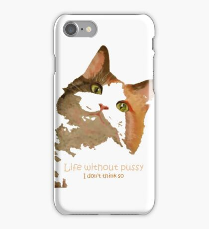 Life Without Pussy .....I Don't Think So! iPhone Case/Skin