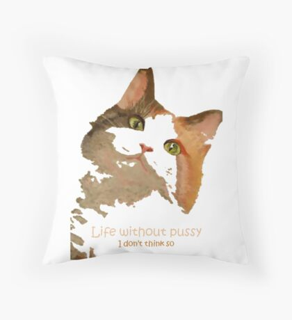 Life Without Pussy .....I Don't Think So! Throw Pillow