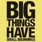 Big Things Have Small Beginnings (Black Text) by lemontee