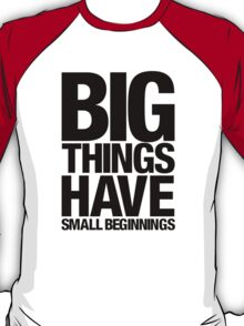Big Things Have Small Beginnings (Black Text) T-Shirt
