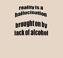 Reality Is A Hallucination Brought On By A Lack Of Alcohol Unisex T-Shirt