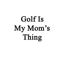 Golf Is My Mom's Thing  by supernova23