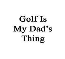 Golf Is My Dad's Thing  by supernova23
