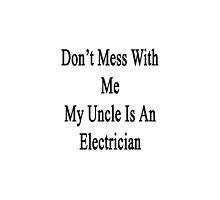 Don't Mess With Me My Uncle Is An Electrician  by supernova23