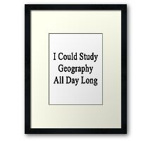 I Could Study Geography All Day Long Framed Print