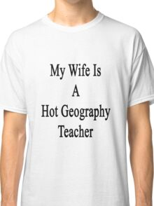 My Wife Is A Hot Geography Teacher Classic T-Shirt
